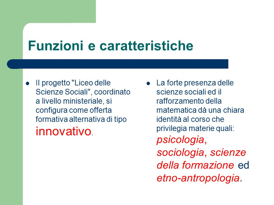 Funzioni e caratteristiche Il progetto Liceo delle Scienze Sociali , coordinato a livello ministeriale, si configura come offerta formativa alternativa di tipo innovativo.