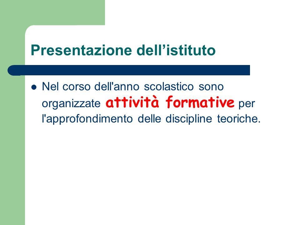 Presentazione dell'istituto Nel corso dell anno scolastico sono organizzate attività formative per l approfondimento delle discipline teoriche.