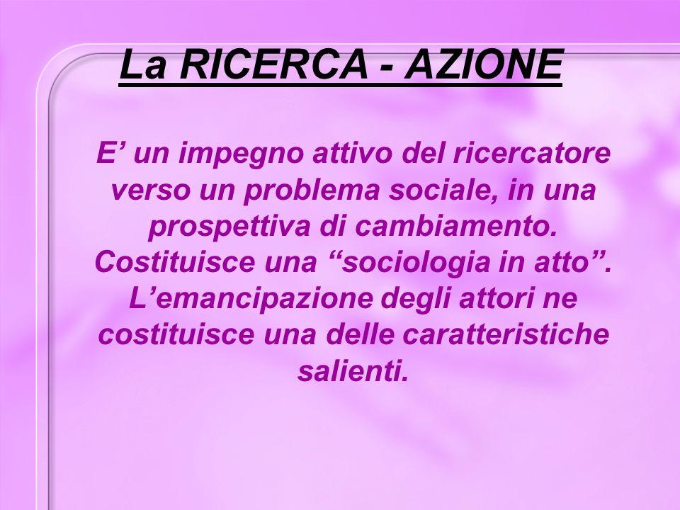 """La RICERCA - AZIONE E' un impegno attivo del ricercatore verso un problema sociale, in una prospettiva di cambiamento. Costituisce una """"sociologia in"""