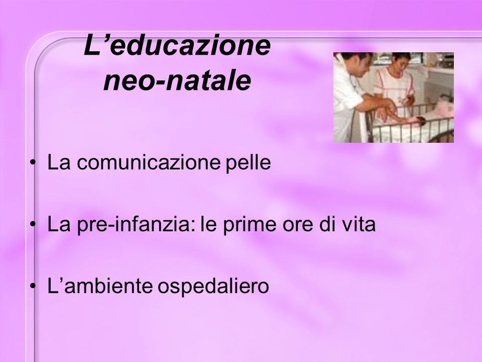 L'educazione neo-natale La comunicazione pelle La pre-infanzia: le prime ore di vita L'ambiente ospedaliero