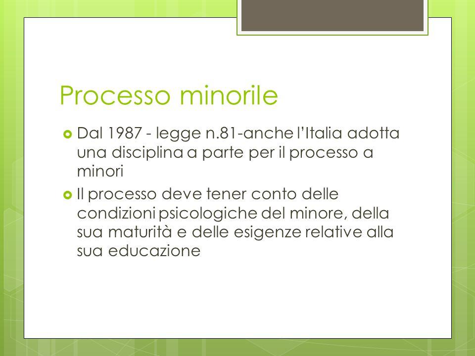 Processo minorile  Dal 1987 - legge n.81-anche l'Italia adotta una disciplina a parte per il processo a minori  Il processo deve tener conto delle condizioni psicologiche del minore, della sua maturità e delle esigenze relative alla sua educazione