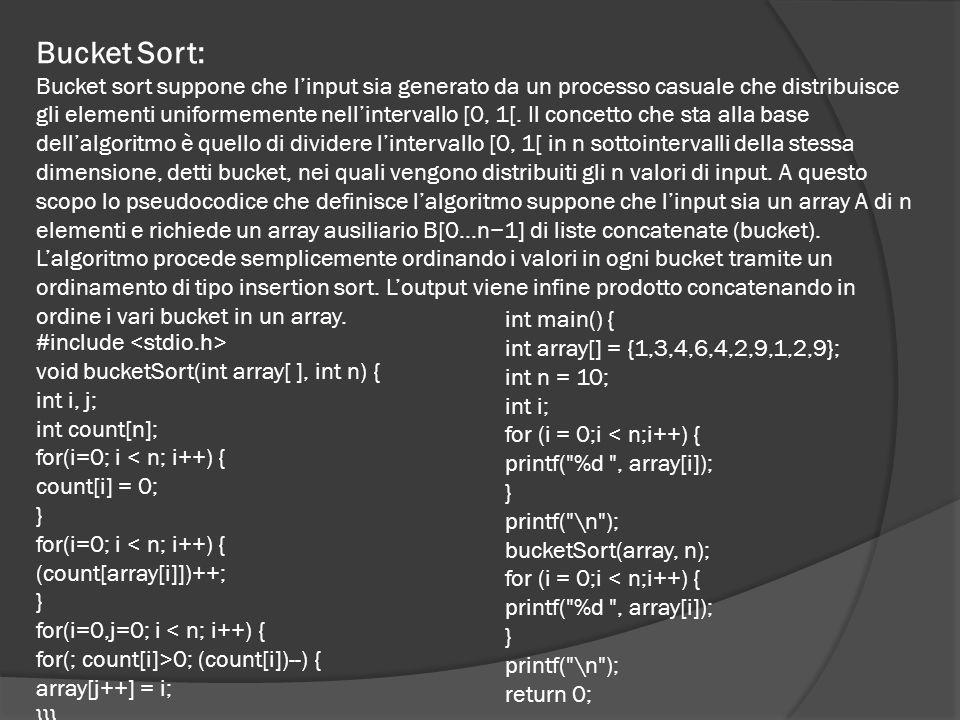 Bucket Sort: Bucket sort suppone che l'input sia generato da un processo casuale che distribuisce gli elementi uniformemente nell'intervallo [0, 1[.