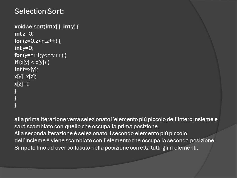 Inserction Sort: void inssort(int a[ ],int n) { int i=0,j=0; for (i=1;i<n;i++) { int x=a[i], s=1, d=i-1; while (s<=d) { int m=(s+d)/2; if (x<a[m]) d=m-1; else s=m+1; } for (j=i-1,j>=s;j--) a[j+1]=a[j]; a[s]=x; } Ad ogni iterazione, il vettore è costituito da una parte iniziale ordinata e da la parte rimanente che contiene i valori da ordinare.