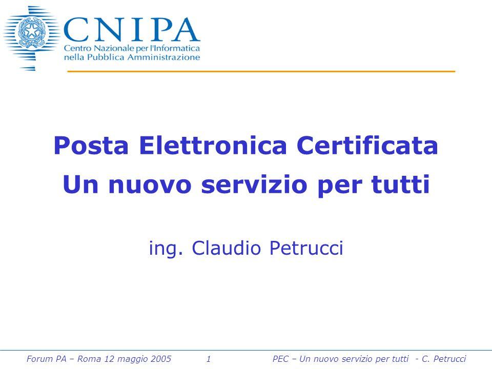 Forum PA – Roma 12 maggio 2005 1PEC – Un nuovo servizio per tutti - C. Petrucci Posta Elettronica Certificata Un nuovo servizio per tutti ing. Claudio