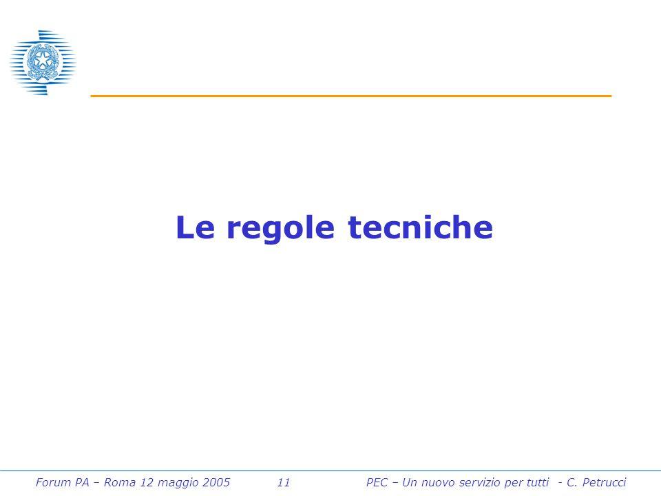 Forum PA – Roma 12 maggio 2005 11PEC – Un nuovo servizio per tutti - C. Petrucci Le regole tecniche