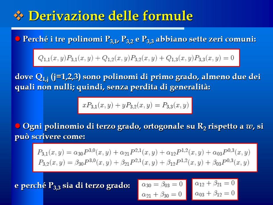 Perché i tre polinomi P 3,1, P 3,2 e P 3,3 abbiano sette zeri comuni: Perché i tre polinomi P 3,1, P 3,2 e P 3,3 abbiano sette zeri comuni: dove Q 1,j (j=1,2,3) sono polinomi di primo grado, almeno due dei quali non nulli; quindi, senza perdita di generalità: Ogni polinomio di terzo grado, ortogonale su R 2 rispetto a w, si può scrivere come: Ogni polinomio di terzo grado, ortogonale su R 2 rispetto a w, si può scrivere come: e perché P 3,3 sia di terzo grado:  Derivazione delle formule