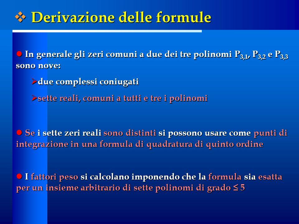 In generale gli zeri comuni a due dei tre polinomi P 3,1, P 3,2 e P 3,3 sono nove: In generale gli zeri comuni a due dei tre polinomi P 3,1, P 3,2 e P 3,3 sono nove:  due complessi coniugati  sette reali, comuni a tutti e tre i polinomi Se i sette zeri reali sono distinti si possono usare come punti di integrazione in una formula di quadratura di quinto ordine Se i sette zeri reali sono distinti si possono usare come punti di integrazione in una formula di quadratura di quinto ordine I fattori peso si calcolano imponendo che la formula sia esatta per un insieme arbitrario di sette polinomi di grado ≤ 5 I fattori peso si calcolano imponendo che la formula sia esatta per un insieme arbitrario di sette polinomi di grado ≤ 5  Derivazione delle formule