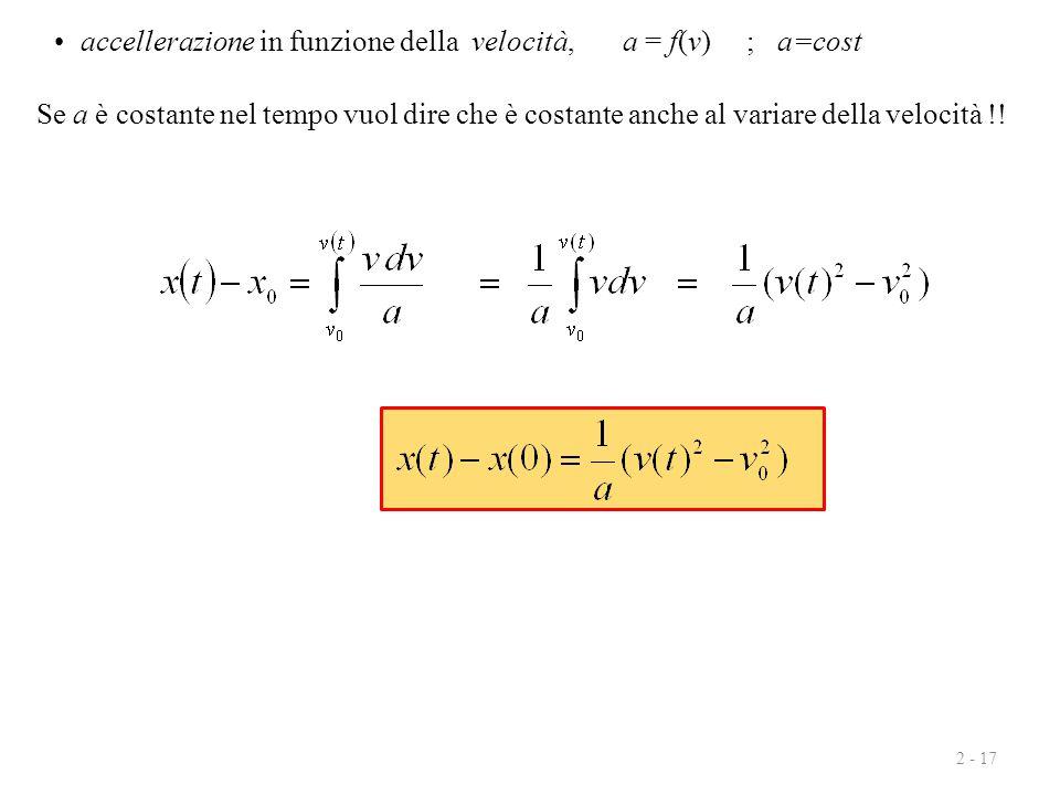 2 - 17 accellerazione in funzione della velocità, a = f(v) ; a=cost Se a è costante nel tempo vuol dire che è costante anche al variare della velocità
