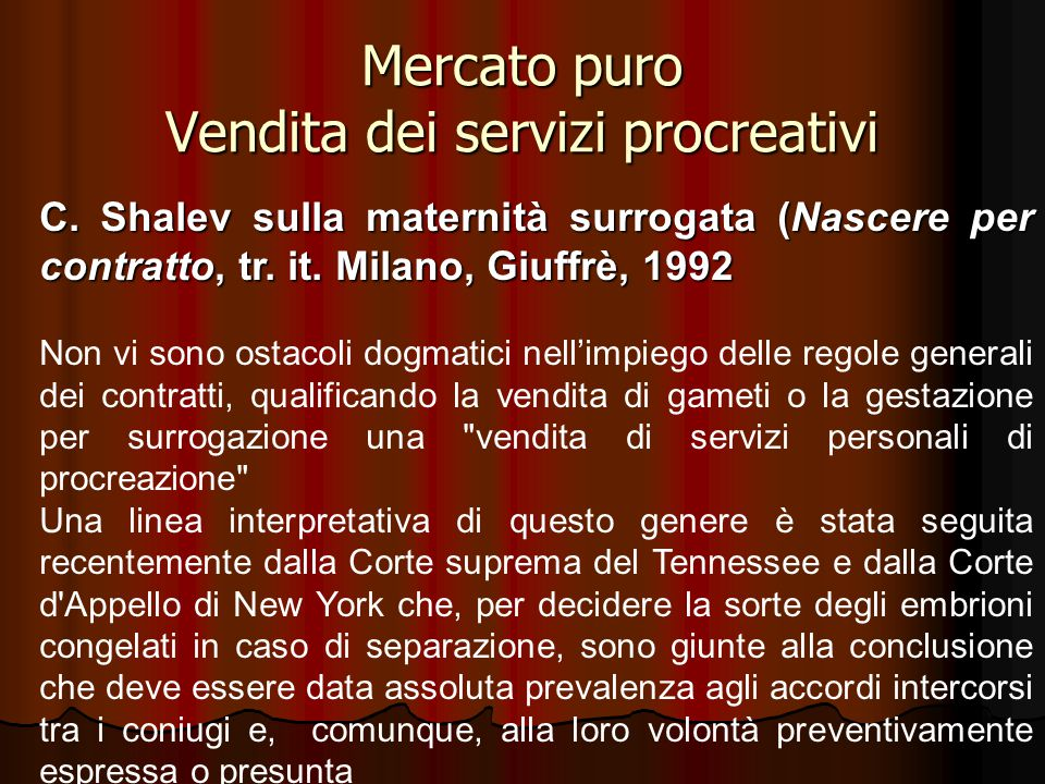 Mercato puro Vendita dei servizi procreativi C. Shalev sulla maternità surrogata (Nascere per contratto, tr. it. Milano, Giuffrè, 1992 Non vi sono ost