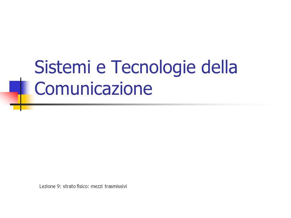 Sistemi e Tecnologie della Comunicazione Lezione 9: strato fisico: mezzi trasmissivi