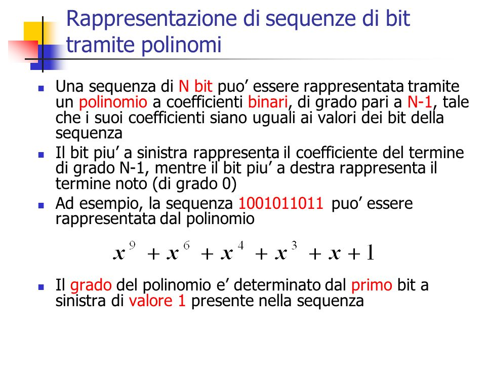 Rappresentazione di sequenze di bit tramite polinomi Una sequenza di N bit puo' essere rappresentata tramite un polinomio a coefficienti binari, di gr