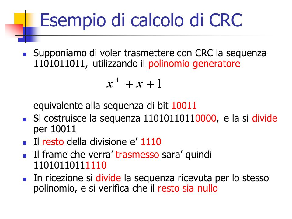 Esempio di calcolo di CRC Supponiamo di voler trasmettere con CRC la sequenza 1101011011, utilizzando il polinomio generatore equivalente alla sequenz