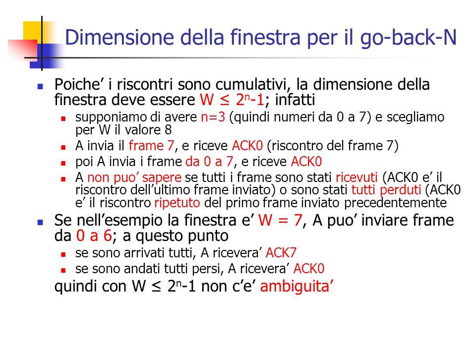Dimensione della finestra per il go-back-N Poiche' i riscontri sono cumulativi, la dimensione della finestra deve essere W ≤ 2 n -1; infatti supponiam