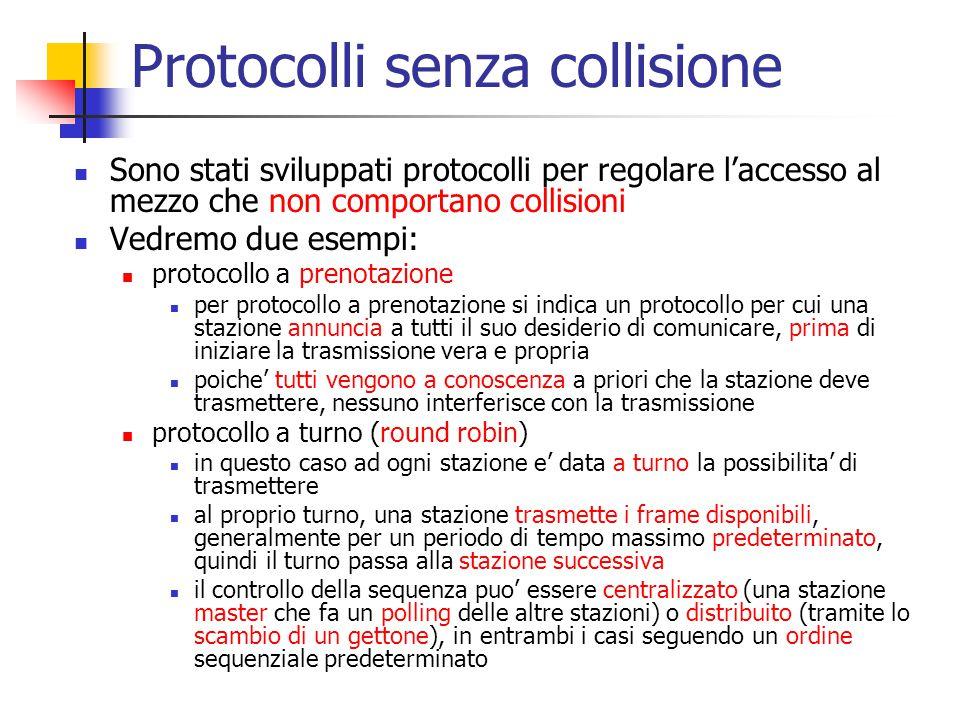 Protocolli senza collisione Sono stati sviluppati protocolli per regolare l'accesso al mezzo che non comportano collisioni Vedremo due esempi: protoco