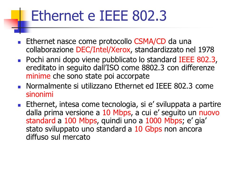 Ethernet e IEEE 802.3 Ethernet nasce come protocollo CSMA/CD da una collaborazione DEC/Intel/Xerox, standardizzato nel 1978 Pochi anni dopo viene pubb