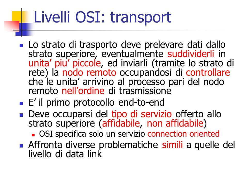 Livelli OSI: transport Lo strato di trasporto deve prelevare dati dallo strato superiore, eventualmente suddividerli in unita' piu' piccole, ed inviar