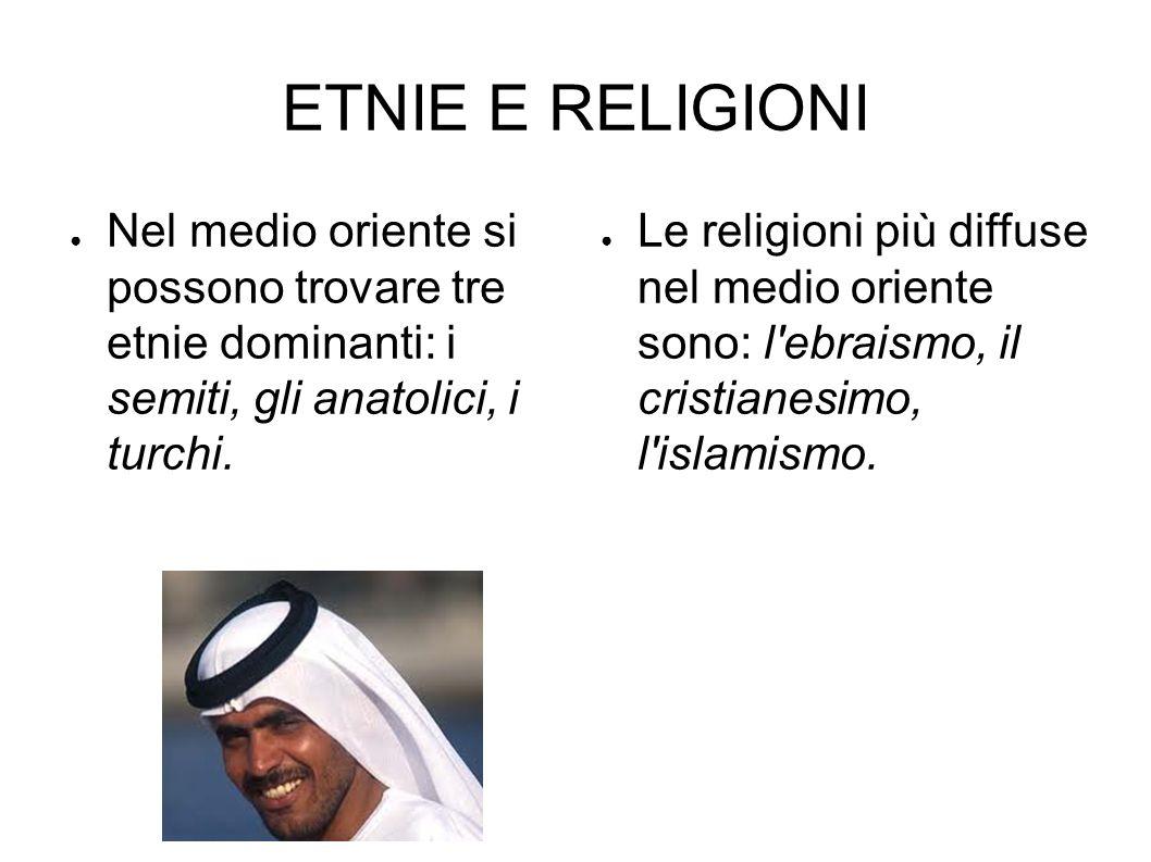 ETNIE E RELIGIONI ● Nel medio oriente si possono trovare tre etnie dominanti: i semiti, gli anatolici, i turchi. ● Le religioni più diffuse nel medio