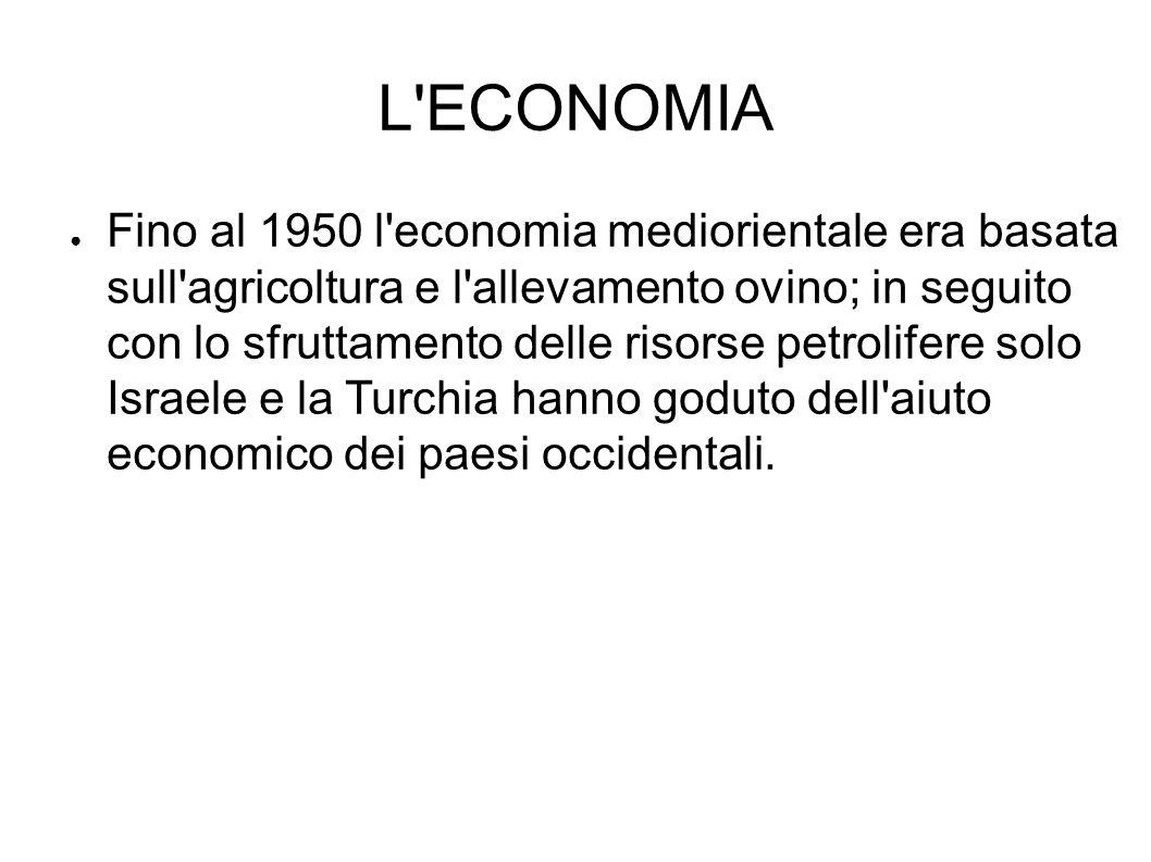 L'ECONOMIA ● Fino al 1950 l'economia mediorientale era basata sull'agricoltura e l'allevamento ovino; in seguito con lo sfruttamento delle risorse pet