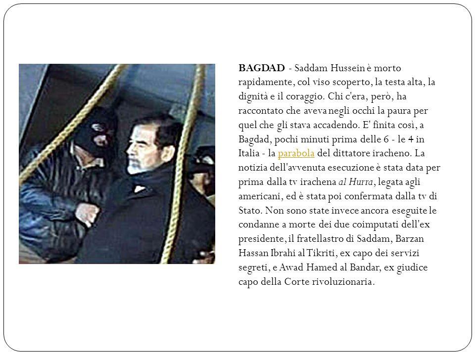 BAGDAD - Saddam Hussein è morto rapidamente, col viso scoperto, la testa alta, la dignità e il coraggio. Chi c'era, però, ha raccontato che aveva negl