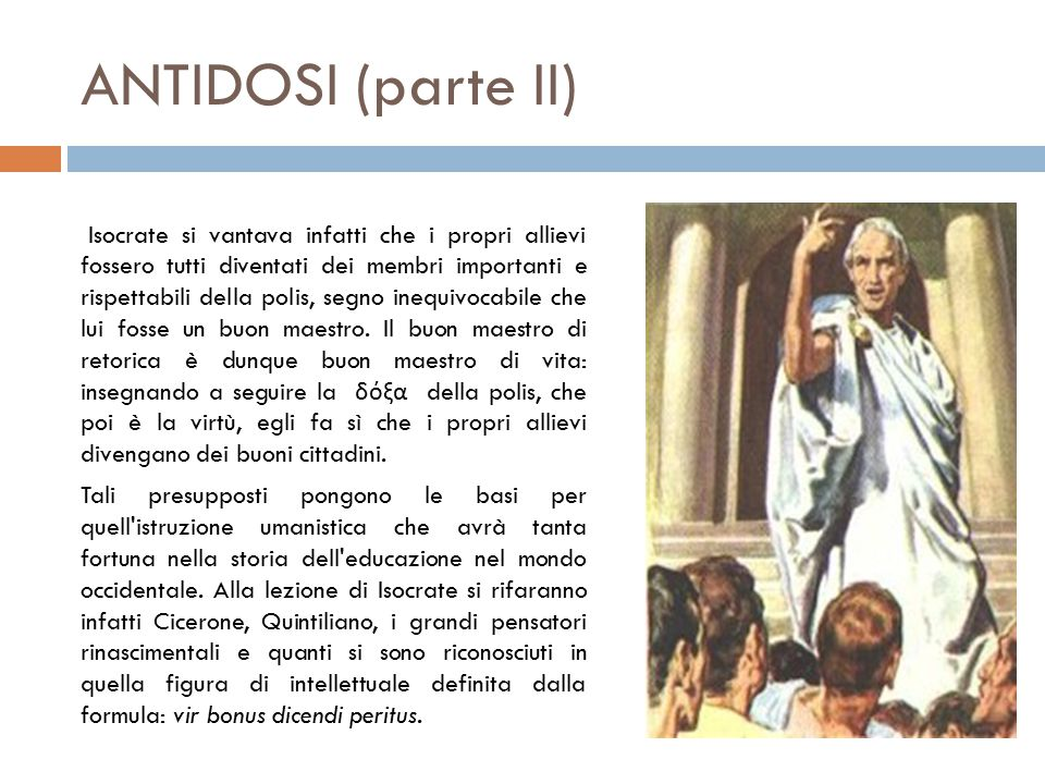 ANTIDOSI (parte II) Isocrate si vantava infatti che i propri allievi fossero tutti diventati dei membri importanti e rispettabili della polis, segno inequivocabile che lui fosse un buon maestro.