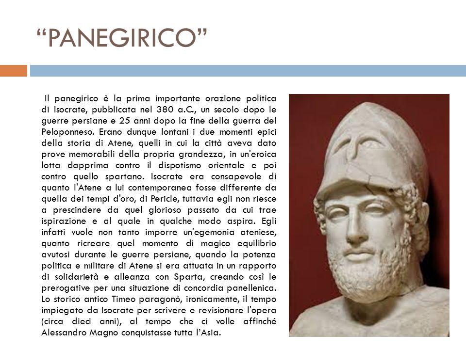 PANEGIRICO Il panegirico è la prima importante orazione politica di Isocrate, pubblicata nel 380 a.C., un secolo dopo le guerre persiane e 25 anni dopo la fine della guerra del Peloponneso.