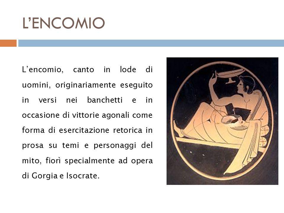 L'ENCOMIO L'encomio, canto in lode di uomini, originariamente eseguito in versi nei banchetti e in occasione di vittorie agonali come forma di esercitazione retorica in prosa su temi e personaggi del mito, fiorì specialmente ad opera di Gorgia e Isocrate.