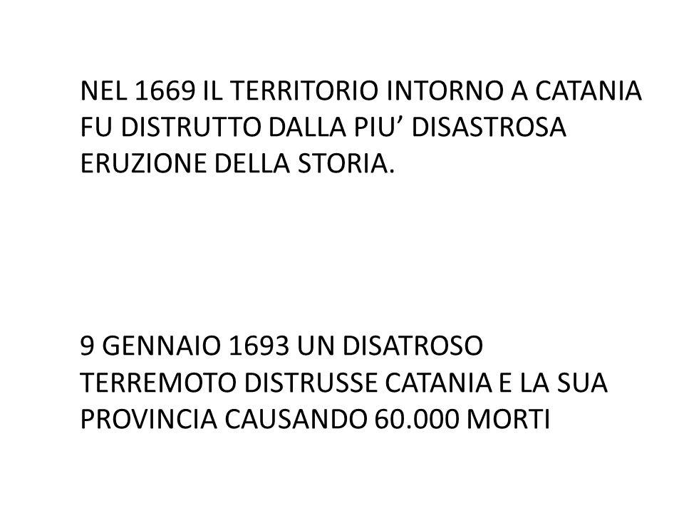 NEL 1669 IL TERRITORIO INTORNO A CATANIA FU DISTRUTTO DALLA PIU' DISASTROSA ERUZIONE DELLA STORIA.