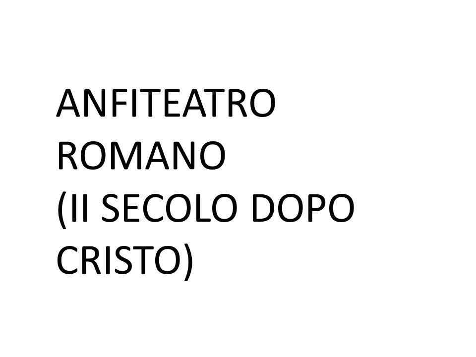 ANFITEATRO ROMANO (II SECOLO DOPO CRISTO)