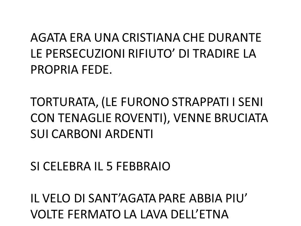 AGATA ERA UNA CRISTIANA CHE DURANTE LE PERSECUZIONI RIFIUTO' DI TRADIRE LA PROPRIA FEDE.