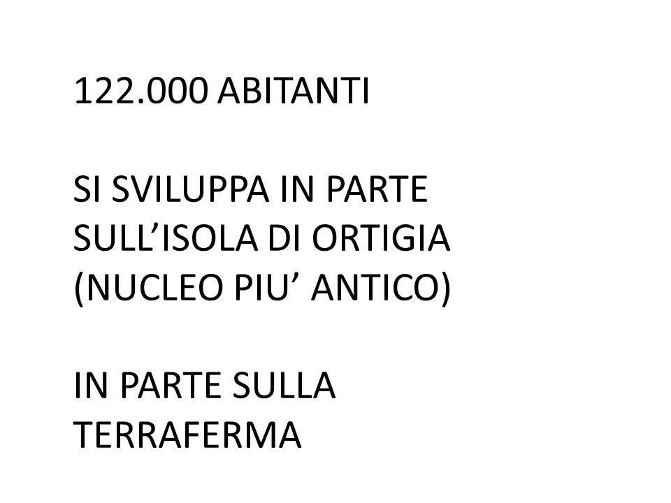 122.000 ABITANTI SI SVILUPPA IN PARTE SULL'ISOLA DI ORTIGIA (NUCLEO PIU' ANTICO) IN PARTE SULLA TERRAFERMA