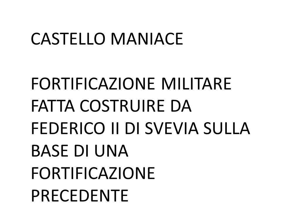 CASTELLO MANIACE FORTIFICAZIONE MILITARE FATTA COSTRUIRE DA FEDERICO II DI SVEVIA SULLA BASE DI UNA FORTIFICAZIONE PRECEDENTE