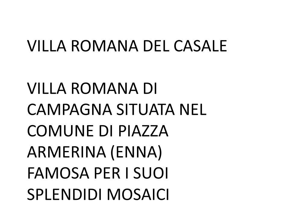 VILLA ROMANA DEL CASALE VILLA ROMANA DI CAMPAGNA SITUATA NEL COMUNE DI PIAZZA ARMERINA (ENNA) FAMOSA PER I SUOI SPLENDIDI MOSAICI