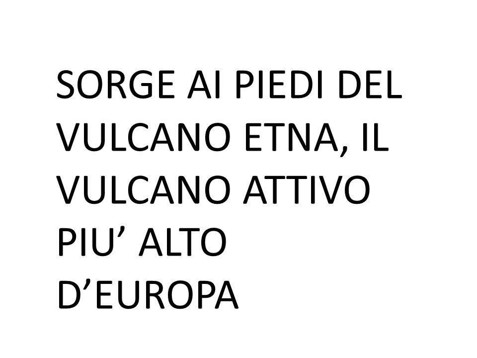 SORGE AI PIEDI DEL VULCANO ETNA, IL VULCANO ATTIVO PIU' ALTO D'EUROPA