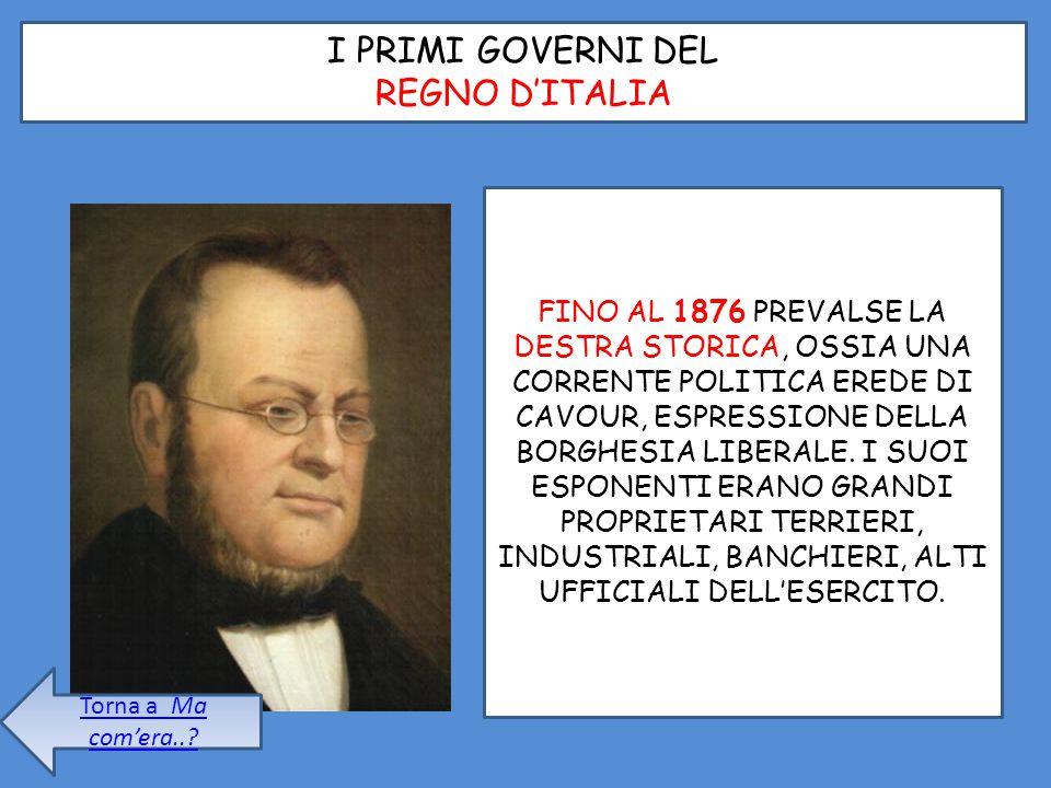 I PRIMI GOVERNI DEL REGNO D'ITALIA FINO AL 1876 PREVALSE LA DESTRA STORICA, OSSIA UNA CORRENTE POLITICA EREDE DI CAVOUR, ESPRESSIONE DELLA BORGHESIA L