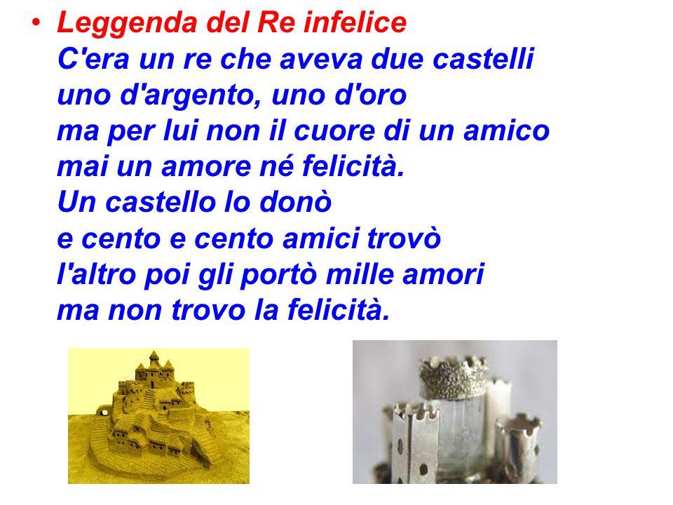 Leggenda del Re infelice C'era un re che aveva due castelli uno d'argento, uno d'oro ma per lui non il cuore di un amico mai un amore né felicità. Un