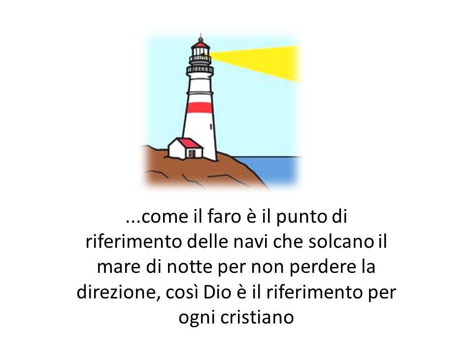 ...come il faro è il punto di riferimento delle navi che solcano il mare di notte per non perdere la direzione, così Dio è il riferimento per ogni cri