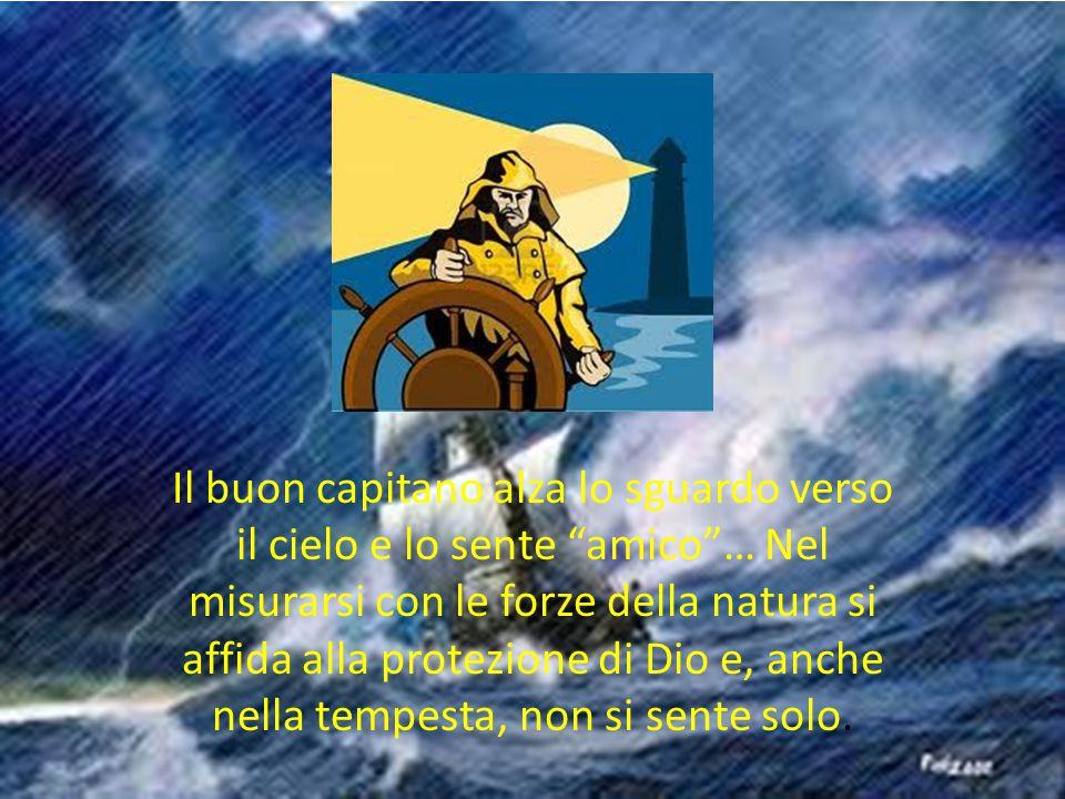 """Il buon capitano alza lo sguardo verso il cielo e lo sente """"amico""""… Nel misurarsi con le forze della natura si affida alla protezione di Dio e, anche"""