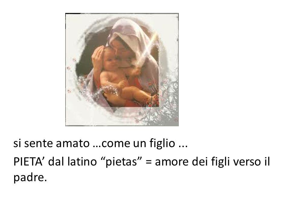 """si sente amato …come un figlio... PIETA' dal latino """"pietas"""" = amore dei figli verso il padre."""