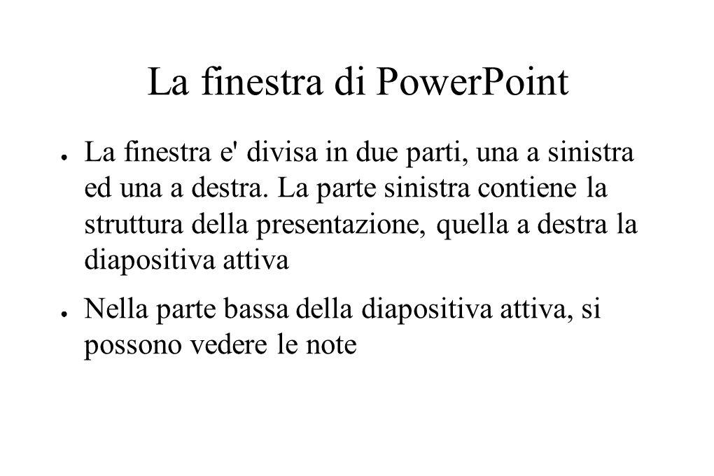 La finestra di PowerPoint ● La finestra e' divisa in due parti, una a sinistra ed una a destra. La parte sinistra contiene la struttura della presenta