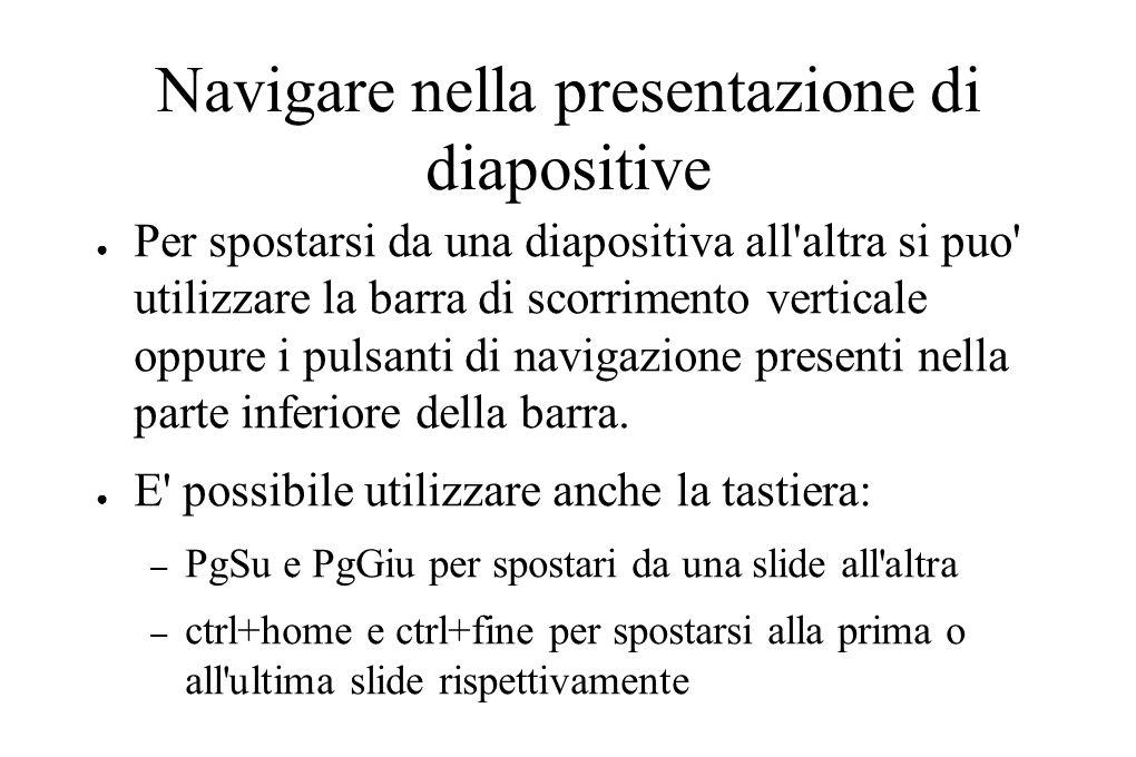 Navigare nella presentazione di diapositive ● Per spostarsi da una diapositiva all'altra si puo' utilizzare la barra di scorrimento verticale oppure i