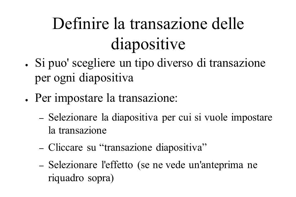 Definire la transazione delle diapositive ● Si puo' scegliere un tipo diverso di transazione per ogni diapositiva ● Per impostare la transazione: – Se