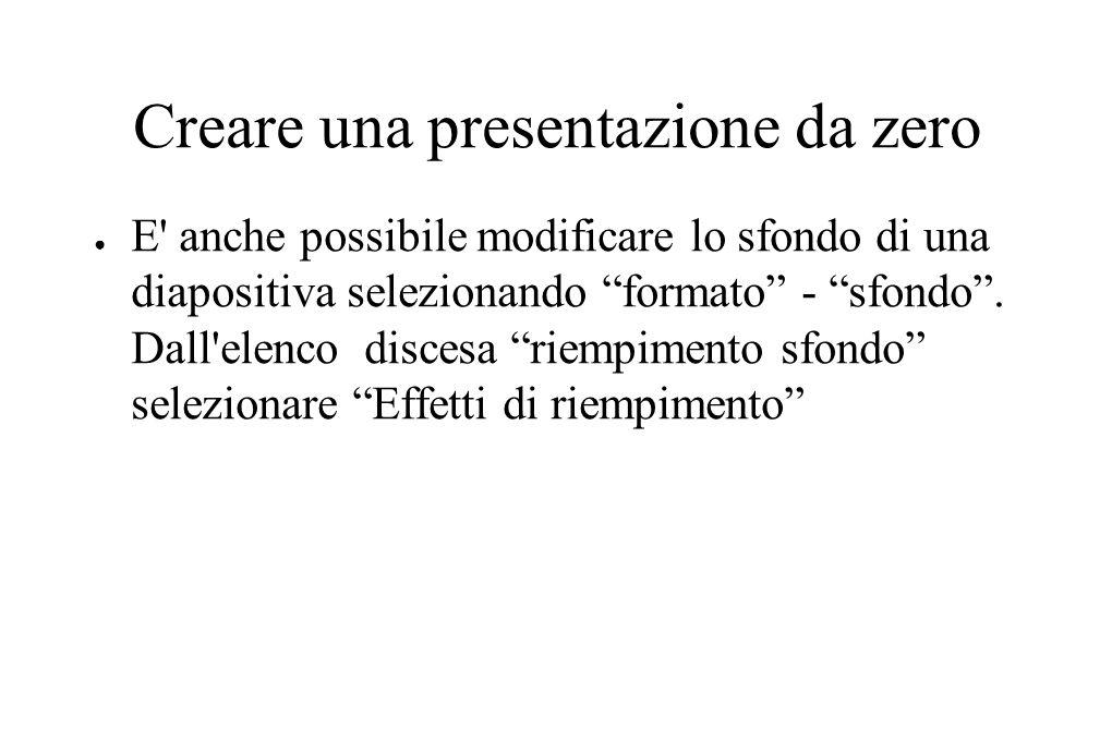 """Creare una presentazione da zero ● E' anche possibile modificare lo sfondo di una diapositiva selezionando """"formato"""" - """"sfondo"""". Dall'elenco discesa """""""