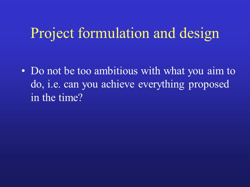 Project formulation and design Do not be too ambitious with what you aim to do, i.e.