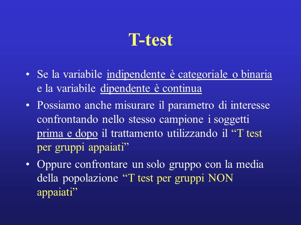 T-test Se la variabile indipendente è categoriale o binaria e la variabile dipendente è continua Possiamo anche misurare il parametro di interesse confrontando nello stesso campione i soggetti prima e dopo il trattamento utilizzando il T test per gruppi appaiati Oppure confrontare un solo gruppo con la media della popolazione T test per gruppi NON appaiati