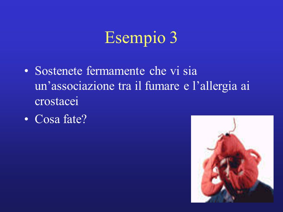Esempio 3 Sostenete fermamente che vi sia un'associazione tra il fumare e l'allergia ai crostacei Cosa fate?