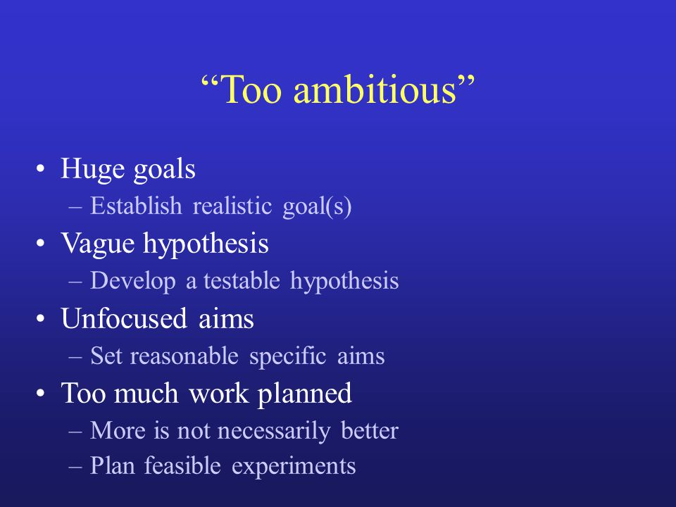 Too ambitious Huge goals –Establish realistic goal(s) Vague hypothesis –Develop a testable hypothesis Unfocused aims –Set reasonable specific aims Too much work planned –More is not necessarily better –Plan feasible experiments