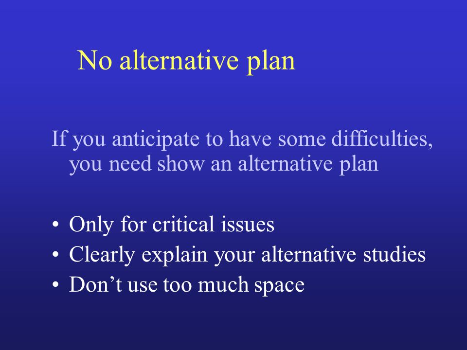 No alternative plan If you anticipate to have some difficulties, you need show an alternative plan Only for critical issues Clearly explain your alternative studies Don't use too much space