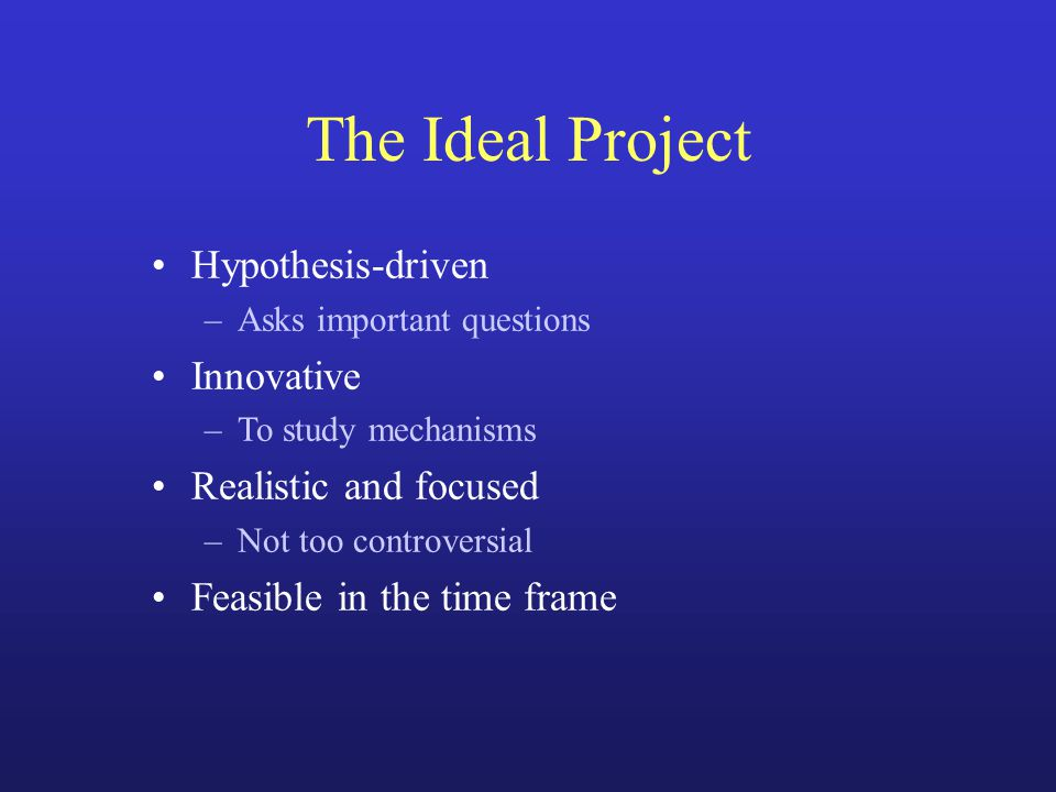 The Ideal Project Hypothesis-driven –Asks important questions Innovative –To study mechanisms Realistic and focused –Not too controversial Feasible in the time frame