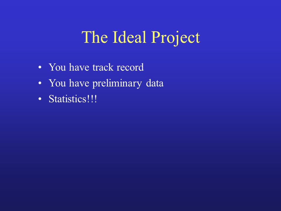 The Ideal Project You have track record You have preliminary data Statistics!!!