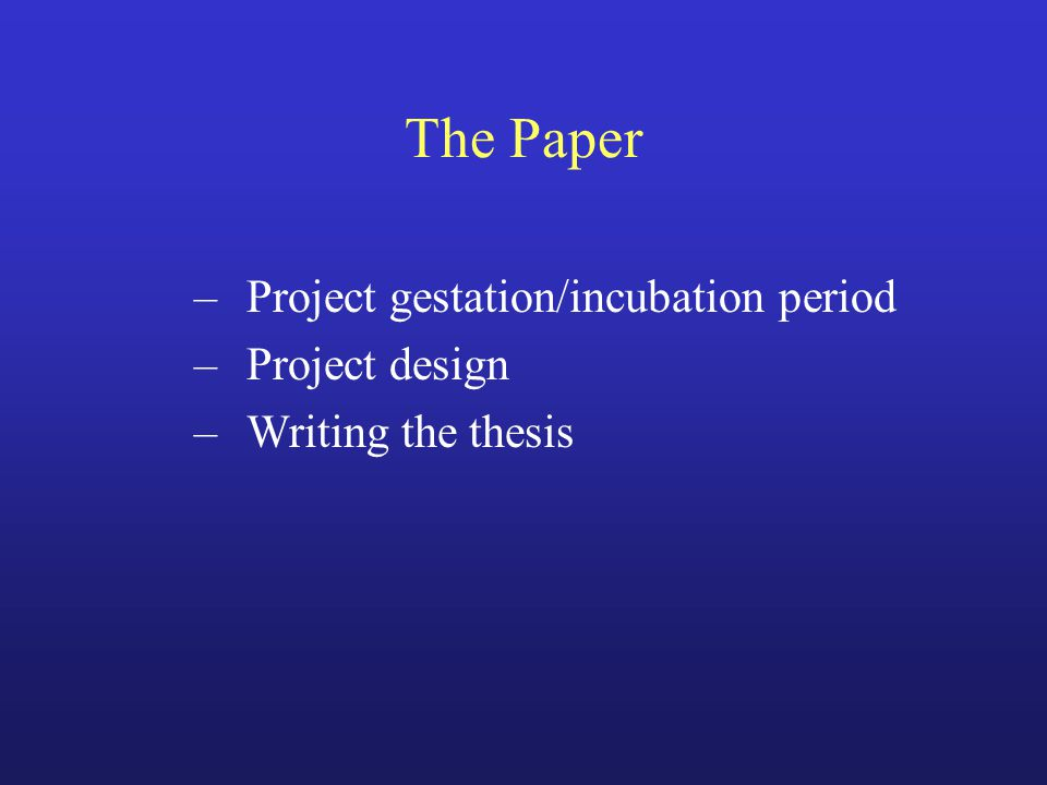 The Paper –Project gestation/incubation period –Project design –Writing the thesis